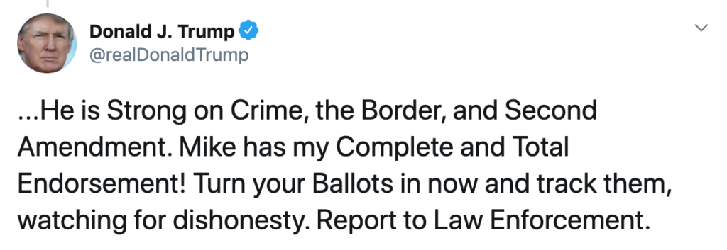 """President Trump tweeted, """"... He is Strong on Crime, the Border, and Second Amendment. Mike has my Complete and Total Endorsement! Turn your Ballots in now and track them, watching for dishonesty. Report to Law Enforcement."""""""